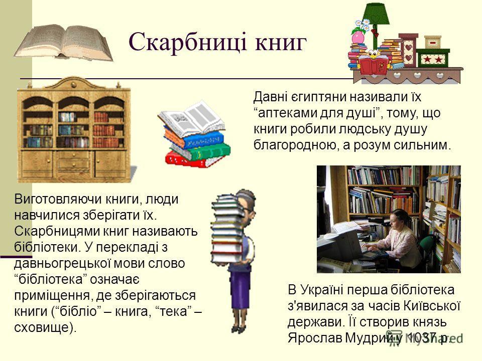 Скарбниці книг Виготовляючи книги, люди навчилися зберігати їх. Скарбницями книг називають бібліотеки. У перекладі з давньогрецької мови слово бібліотека означає приміещення, де зберігаються книги (бібліо – книга, тека – сховиеще). В Україні перша бі