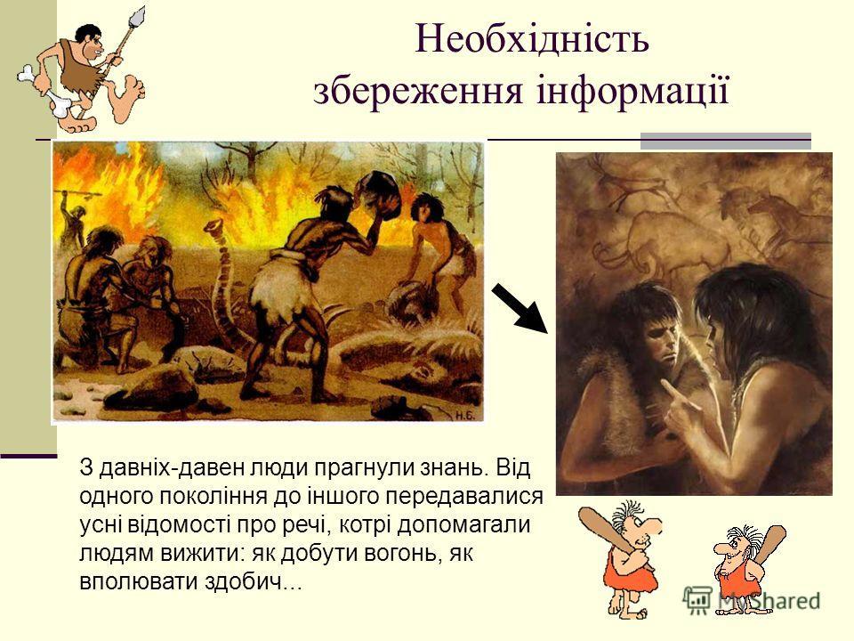 Необхідність збереження інформації З давніх-давен люди прогнули знань. Від одного покоління до іншого передавалися усні відомості про речі, котрі допомагали людям вижити: як добути вогонь, як вполювати здобич...