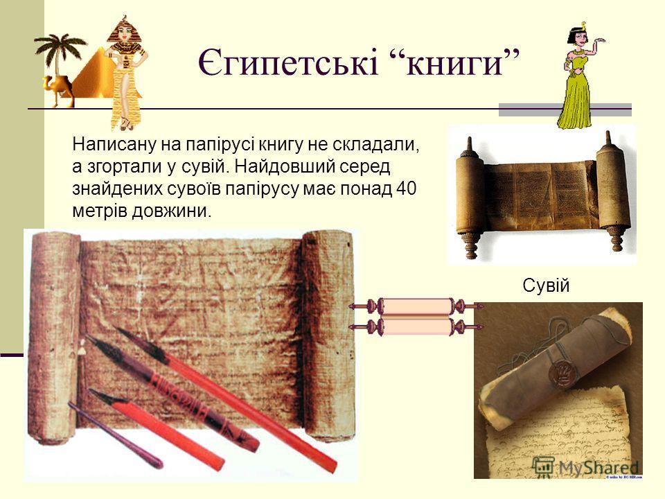 Єгипетські книги Написану на папірусі книгу не складали, а згортали у сувій. Найдовший серед знайдених сувоїв папірусу має понад 40 метрів довжини. Сувій