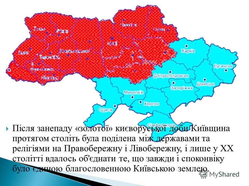 Після занепаду «золотої» києворуської доби Київщина протягом століть була поділена між державами та релігіями на Правобережну і Лівобережну, і лише у ХХ столітті вдалось об'єднати те, що завжди і споконвіку було єдиною благословенною Київською землею