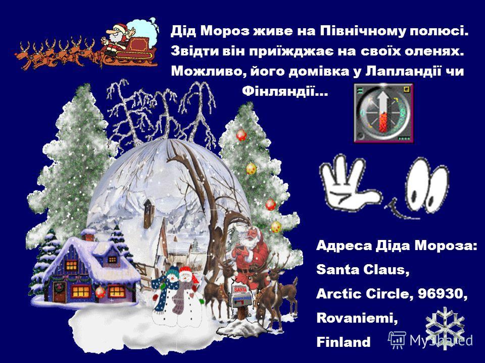 Адреса Діда Мороза: Santa Claus, Arctic Circle, 96930, Rovaniemi, Finland Дід Мороз живет на Північному полюсі. Звідти він приїжджає на своїх оленях. Можливо, його домівка у Лапландії чи Фінляндії…