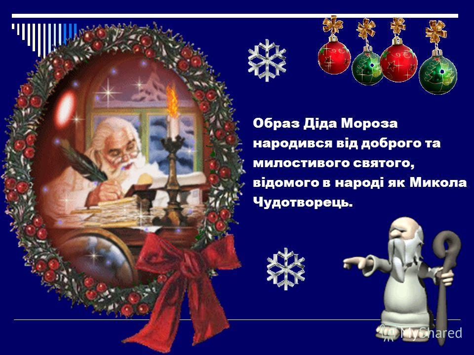 Образ Діда Мороза народився від доброго та милостивого святого, відомого в народі як Микола Чудотворець.
