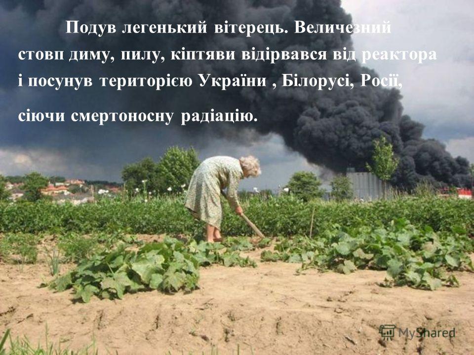 Подув легенький вітерець. Величезний стовп диму, пилу, кіптяви відірвався від реактора і просунув територією України, Білорусі, Росії, сіючи смертоносна радіацію.