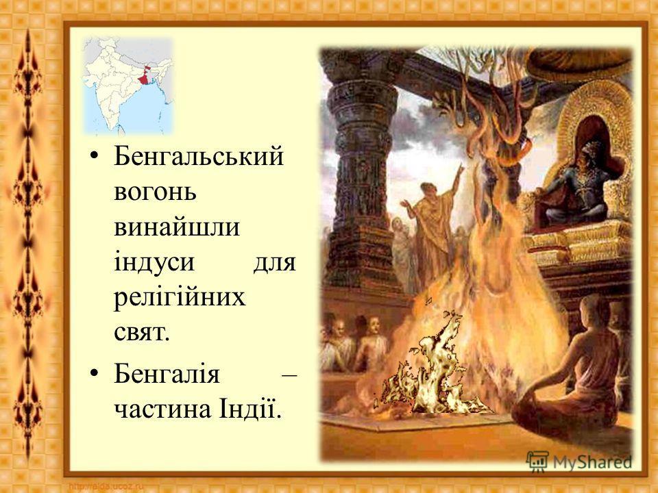 Бенгальський вогонь винайшли індуси для релігійних свят. Бенгалія – части на Індії.