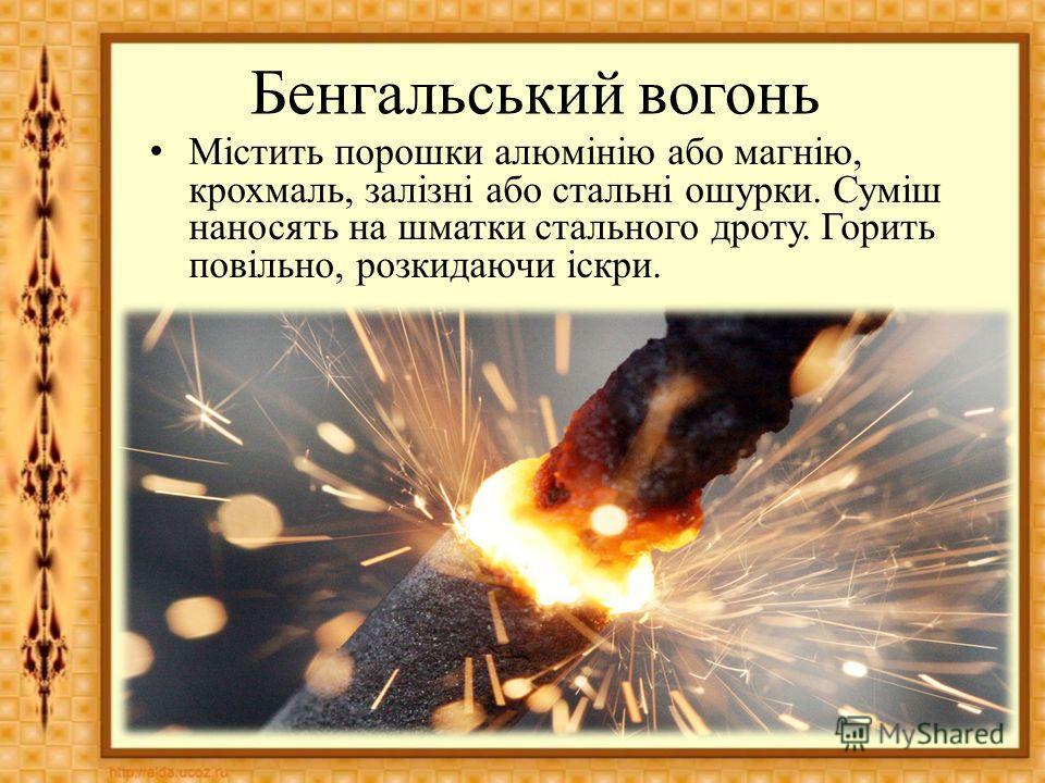 Бенгальський вогонь Містить порошки алюмінію обо магнію, крахмаль, залізні обо стальні ошурки. Суміш наносять на шматки стального дроту. Горить повільно, розкидаючи іскри.