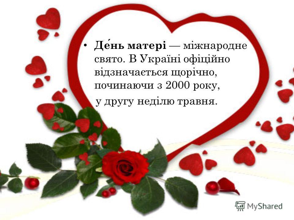 День матері міжнародне свято. В Україні офіційно відзначається щорічно, починаючи з 2000 року, у другу неділю травня.