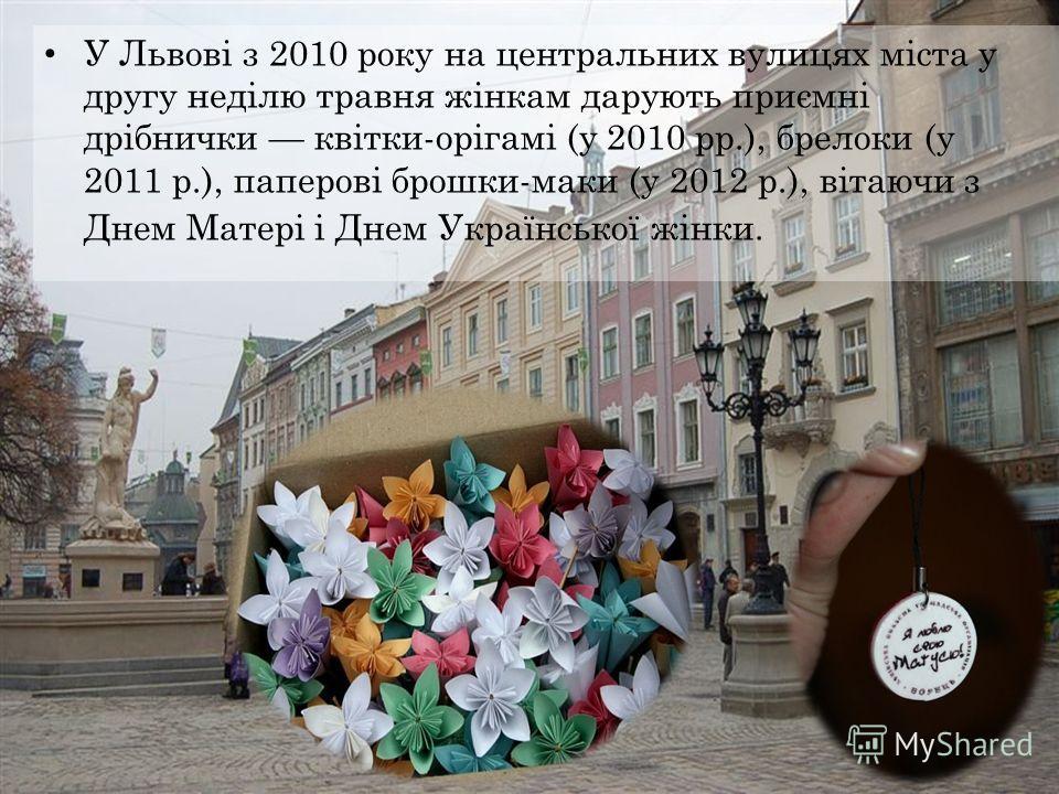 У Львові з 2010 року на центральных вулицях міста у другу неділю травня жінкам дарують приємні дрібнички квітки-орігамі (у 2010 рр.), брелоки (у 2011 р.), паперові брошки-маки (у 2012 р.), вітаючи з Днем Матері і Днем Української жінки.