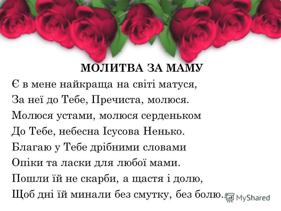 МОЛИТВА ЗА МАМУ Є в мене найкраща на світі матуся, За неї до Тебе, Пречиста, молюся. Молюся устами, молюся серденьком До Тебе, небесна Ісусова Ненько. Благаю у Тебе дрібними словами Опіки та ласки для любої маме. Пошли їй не скорби, а щастя і долю, Щ