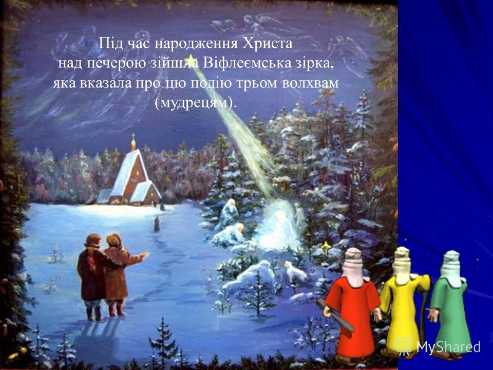 Під час народження Христа над печерою зійшла Віфлеємська зірка, яка сказала про цю подію трьом волхвам (мудрецам).