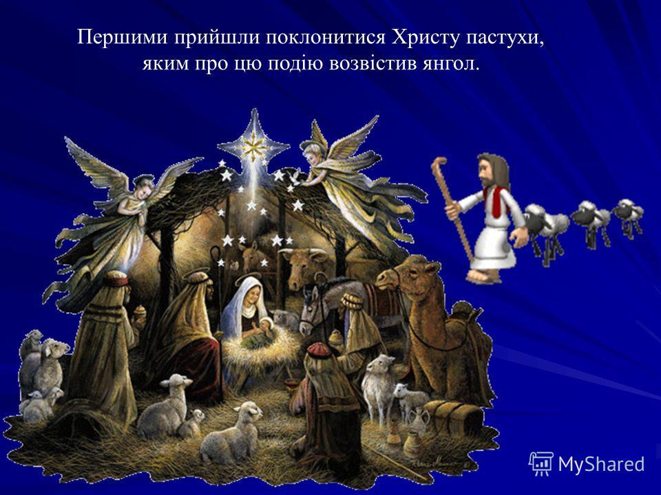 Першими прийшли поклонится Христу пастухи, яким про цю подію возвістив янгол.