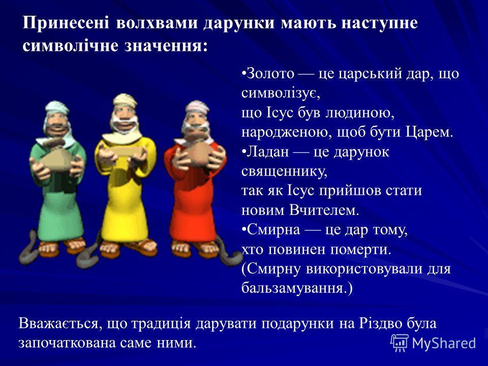 Золото це царьський дар, що символізує, що Ісус був людиною, народ женою, щоб бути Царем. Ладан це дарунок священнику, так як Ісус прийшов стати новым Вчителем. Смирна це дар тому, хто повинен померти. (Смирну використовували для бальзамування.) Вваж
