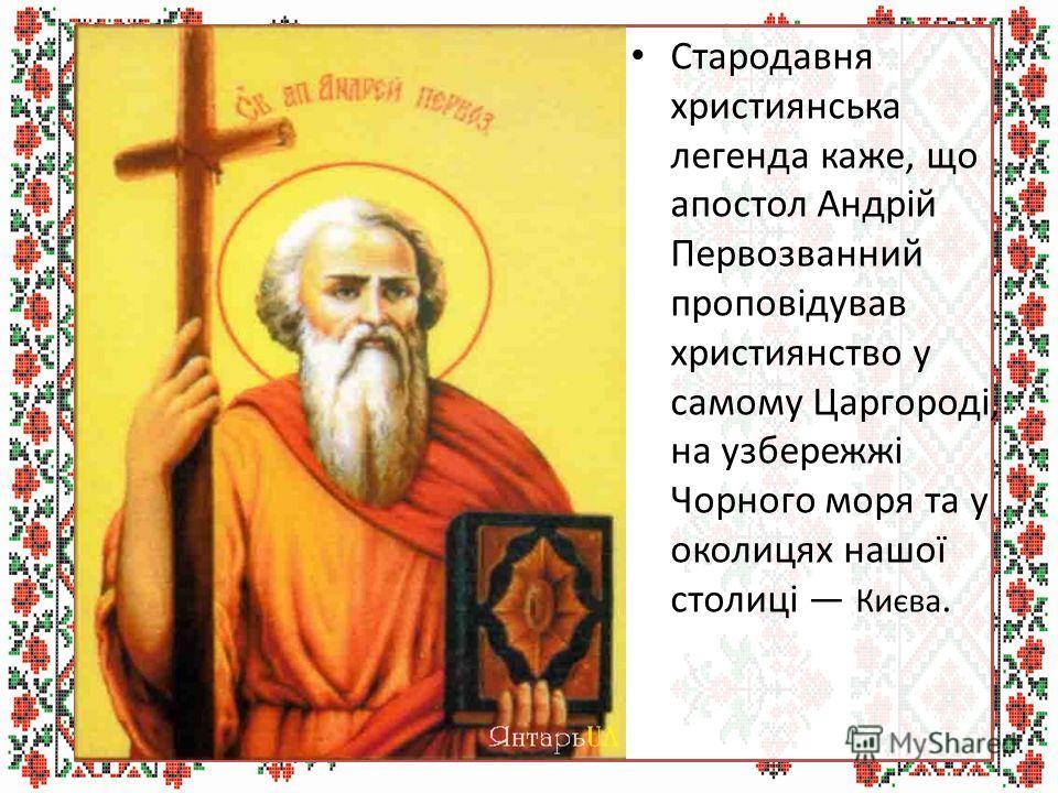 Стародавня християнська легенда каже, що апостол Андрій Первозванний проповідував христианство у самому Царгороді, на узбережжі Чорного моря та у околицах нашої столиці Києва.
