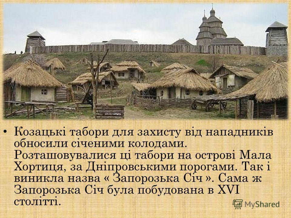 Козацькі таборы для захисту від нападників обносили січеними колодами. Розташовувалися ці таборы на острові Мала Хортиця, за Дніпровськими порогами. Так і виникла назва « Запорозька Січ ». Сама ж Запорозька Січ била побудована в XVI столітті.
