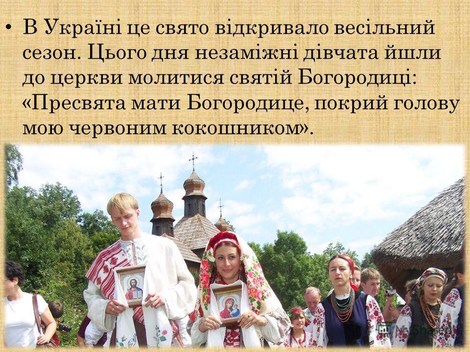 В Україні це свято відкривало весільний сезон. Цього дня незаміжні дівчата эшли до церкви молится святій Богородиці: «Пресвята мати Богородице, покрой голову мою червоном кокошником».