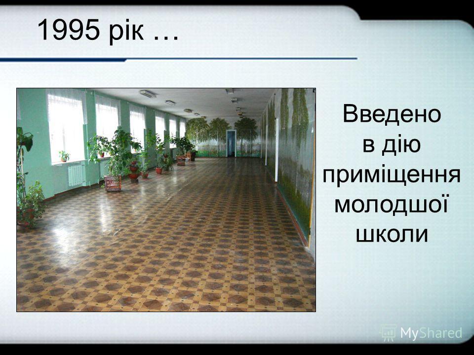 1995 рік … Введено в дію приміщення молодшої школе