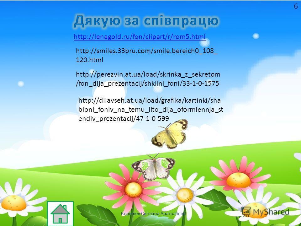 Коренюк Світлана Анатоліївна 6 http://lenagold.ru/fon/clipart/r/rom5. html http://smiles.33bru.com/smile.bereich0_108_ 120. html http://perezvin.at.ua/load/skrinka_z_sekretom /fon_dlja_prezentacij/shkilni_foni/33-1-0-1575 http://dliavseh.at.ua/load/g
