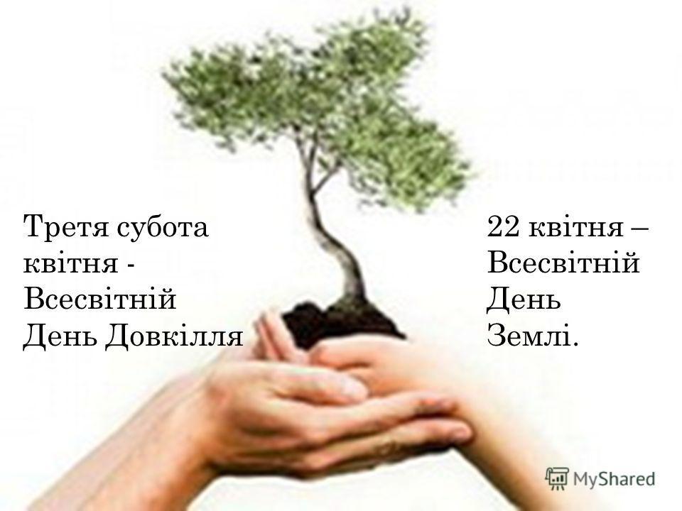 Третя суббота квітня - Всесвітній День Довкілля 22 квітня – Всесвітній День Землі.