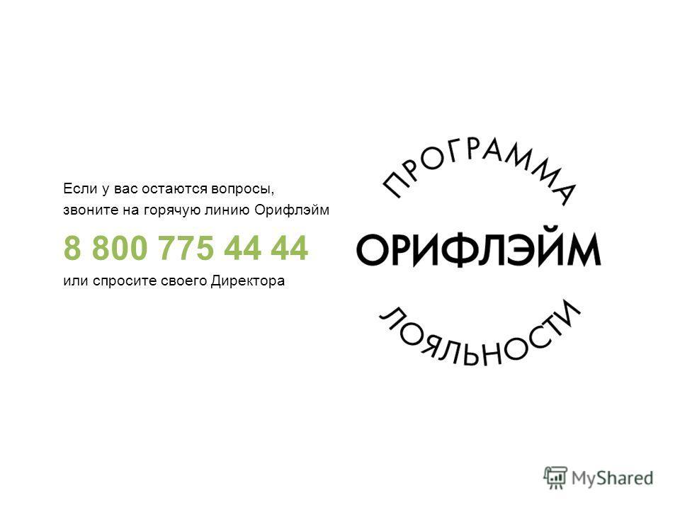 Если у вас остаются вопросы, звоните на горячую линию Орифлэйм 8 800 775 44 44 или спросите своего Директора