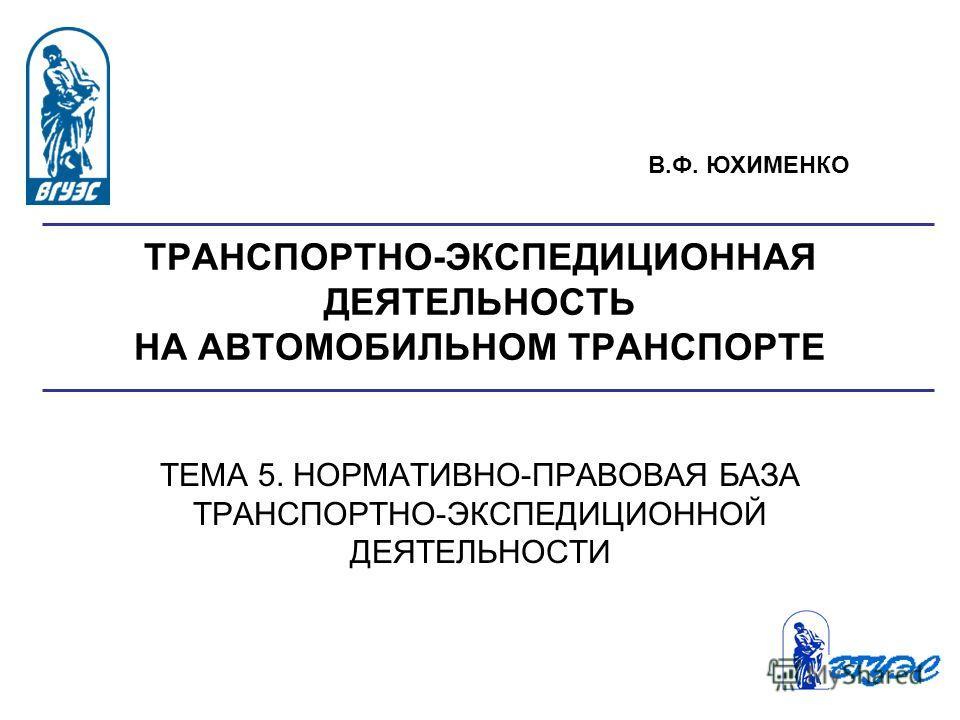 ТРАНСПОРТНО-ЭКСПЕДИЦИОННАЯ ДЕЯТЕЛЬНОСТЬ НА АВТОМОБИЛЬНОМ ТРАНСПОРТЕ ТЕМА 5. НОРМАТИВНО-ПРАВОВАЯ БАЗА ТРАНСПОРТНО-ЭКСПЕДИЦИОННОЙ ДЕЯТЕЛЬНОСТИ В.Ф. ЮХИМЕНКО