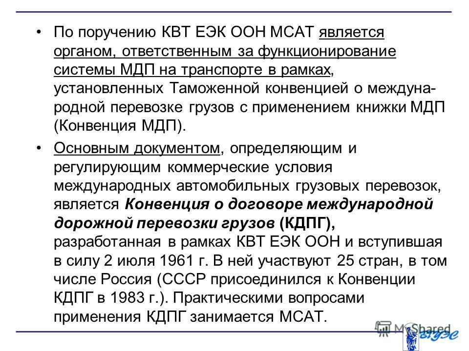 По поручению КВТ ЕЭК ООН МСАТ является органом, ответственным за функционирование системы МДП на транспорте в рамках, установленных Таможенной конвенцией о междуна родной перевозке грузов с применением книжки МДП (Конвенция МДП). Основным документо