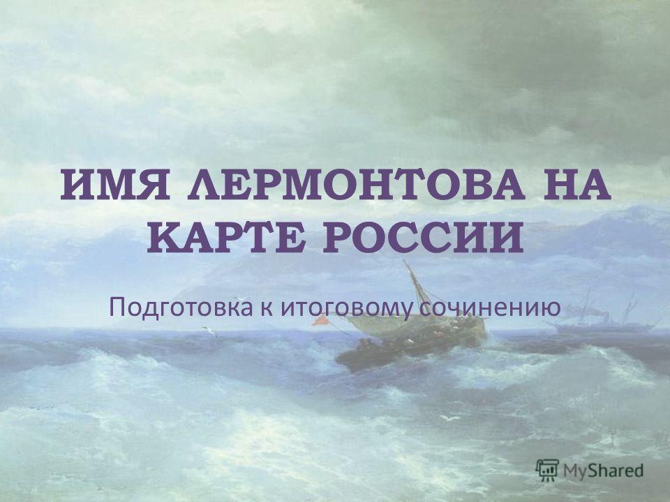 ИМЯ ЛЕРМОНТОВА НА КАРТЕ РОССИИ Подготовка к итоговому сочинению