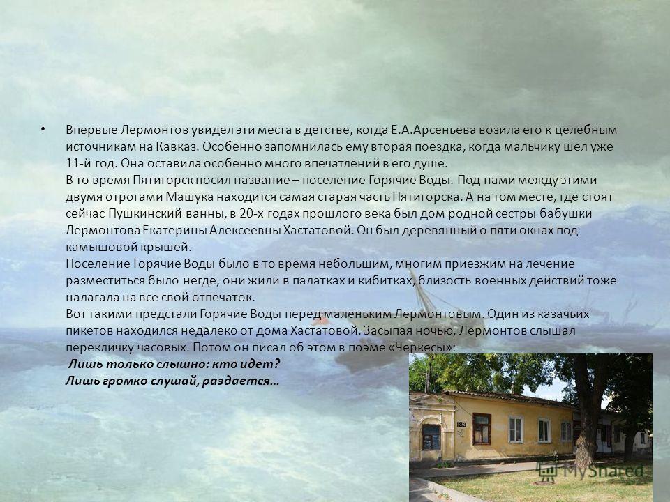 Впервые Лермонтов увидел эти места в детстве, когда Е.А.Арсеньева возила его к целебным источникам на Кавказ. Особенно запомнилась ему вторая поездка, когда мальчику шел уже 11-й год. Она оставила особенно много впечатлений в его душе. В то время Пят