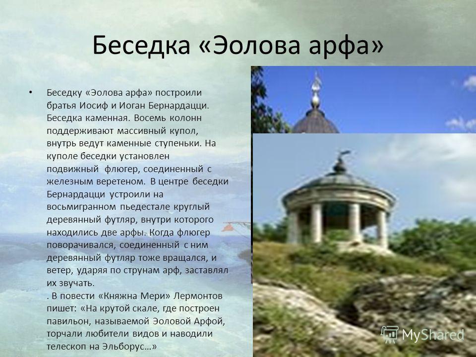 Беседка «Эолова арфа» Беседку «Эолова арфа» построили братья Иосиф и Иоган Бернардацци. Беседка каменная. Восемь колонн поддерживают массивный купол, внутрь ведут каменные ступеньки. На куполе беседки установлен подвижный флюгер, соединенный с железн