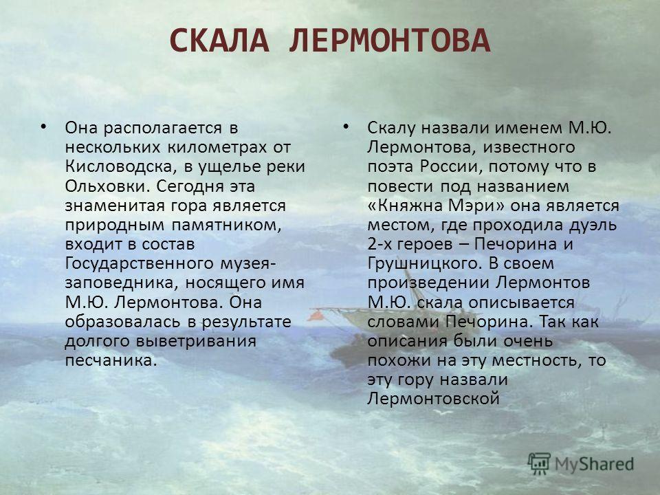 СКАЛА ЛЕРМОНТОВА Она располагается в нескольких километрах от Кисловодска, в ущелье реки Ольховки. Сегодня эта знаменитая гора является природным памятником, входит в состав Государственного музея- заповедника, носящего имя М.Ю. Лермонтова. Она образ