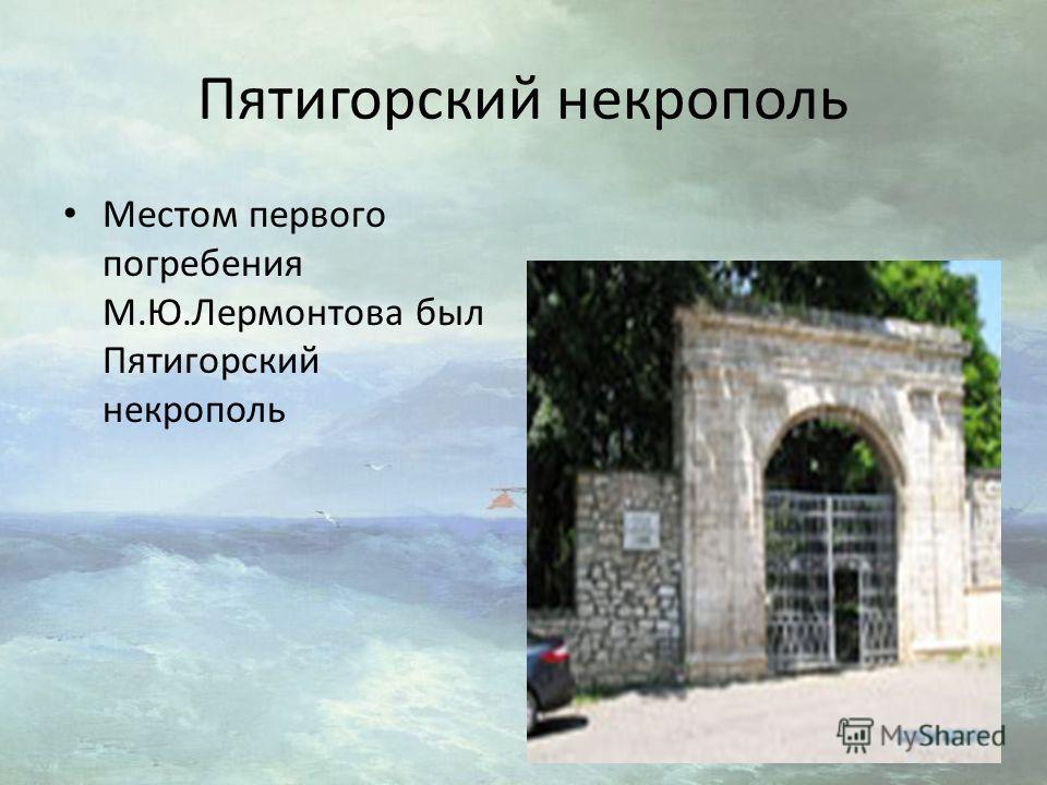 Пятигорский некрополь Местом первого погребения М.Ю.Лермонтова был Пятигорский некрополь