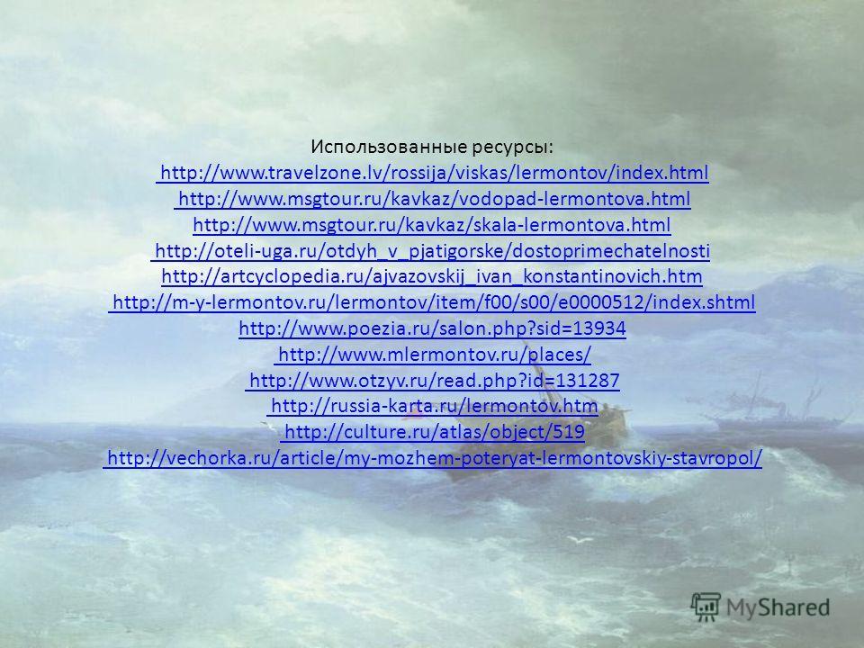Использованные ресурсы: http://www.travelzone.lv/rossija/viskas/lermontov/index.html http://www.msgtour.ru/kavkaz/vodopad-lermontova.html http://www.msgtour.ru/kavkaz/skala-lermontova.html http://oteli-uga.ru/otdyh_v_pjatigorske/dostoprimechatelnosti