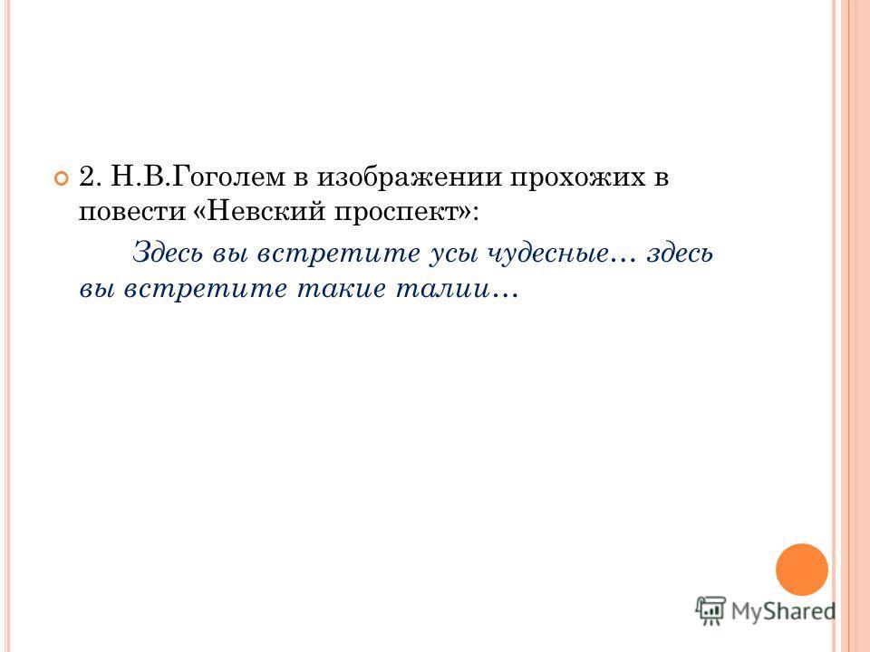 2. Н.В.Гоголем в изображении прохожих в повести «Невский проспект»: Здесь вы встретите усы чудесные… здесь вы встретите такие талии…