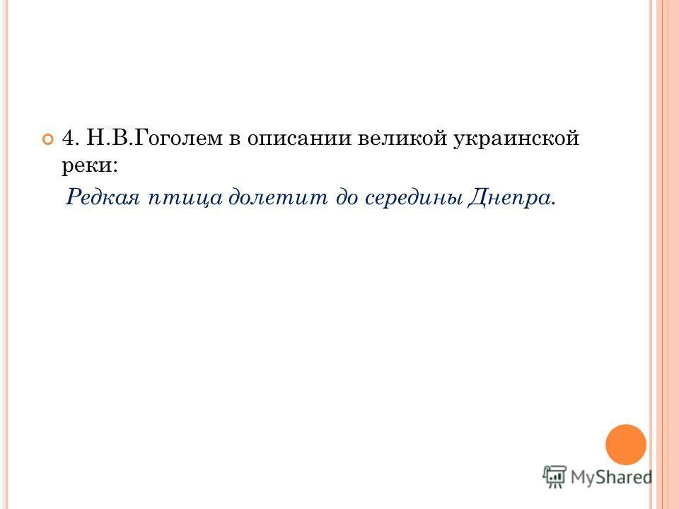 4. Н.В.Гоголем в описании великой украинской реки: Редкая птица долетит до середины Днепра.
