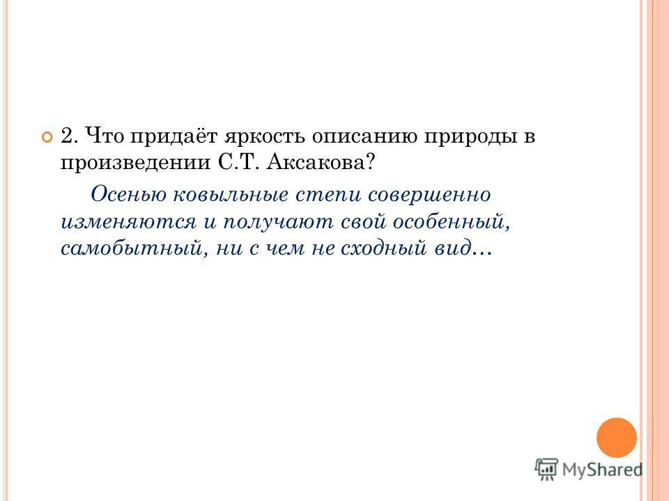 2. Что придаёт яркость описанию природы в произведении С.Т. Аксакова? Осенью ковыльные степи совершенно изменяются и получают свой особенный, самобытный, ни с чем не сходный вид…