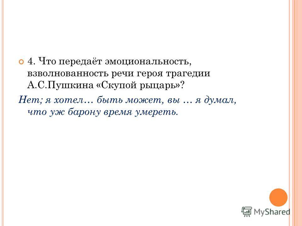 4. Что передаёт эмоциональность, взволнованность речи героя трагедии А.С.Пушкина «Скупой рыцарь»? Нет; я хотел… быть может, вы … я думал, что уж барону время умереть.