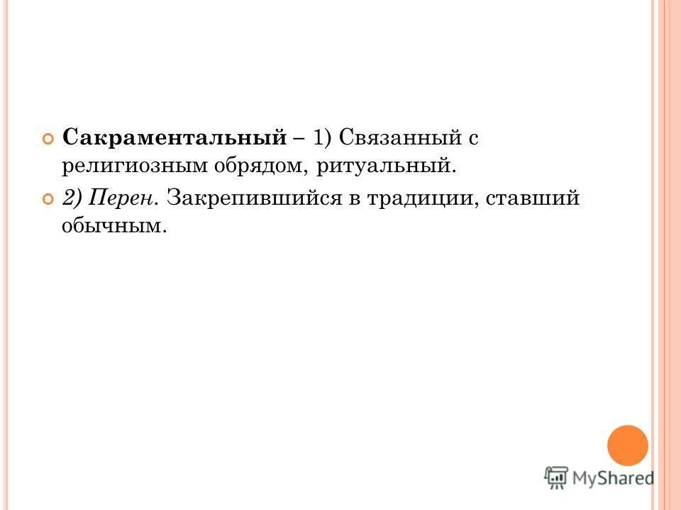 Сакраментальный – 1) Связанный с религиозным обрядом, ритуальный. 2) Перен. Закрепившийся в традиции, ставший обычным.