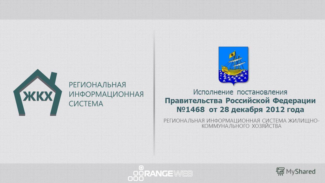 Исполнение постановления Правительства Российской Федерации 1468 от 28 декабря 2012 года РЕГИОНАЛЬНАЯ ИНФОРМАЦИОННАЯ СИСТЕМА ЖИЛИЩНО- КОММУНАЛЬНОГО ХОЗЯЙСТВА