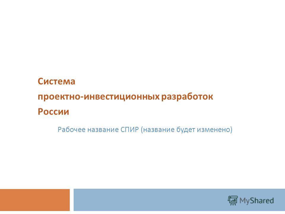 Система проектно - инвестиционных разработок России Рабочее название СПИР (название будет изменено)