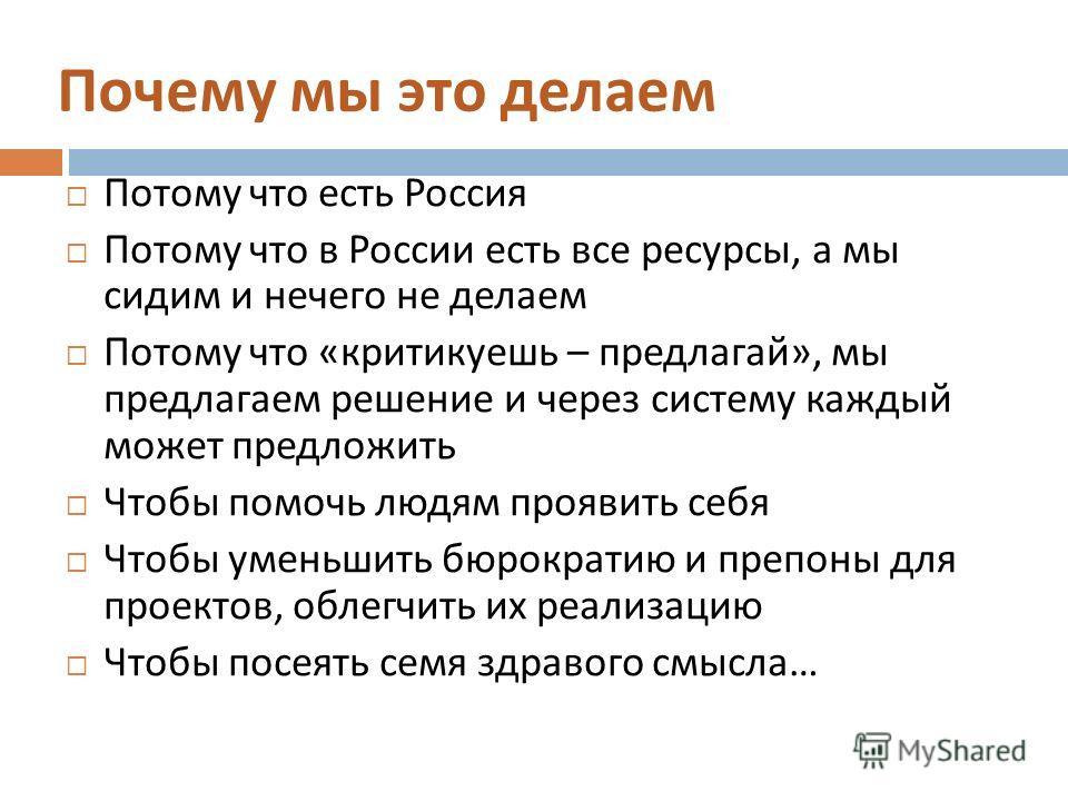 Почему мы это делаем Потому что есть Россия Потому что в России есть все ресурсы, а мы сидим и нечего не делаем Потому что « критикуешь – предлагай », мы предлагаем решение и через систему каждый может предложить Чтобы помочь людям проявить себя Чтоб