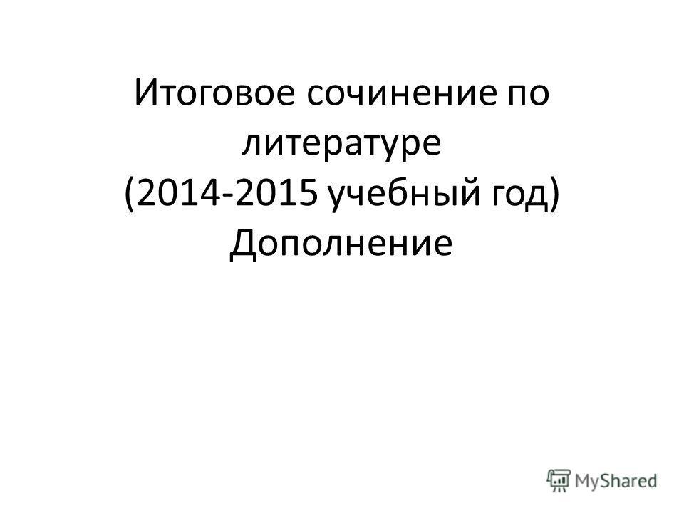 Итоговое сочинение по литературе (2014-2015 учебный год) Дополнение