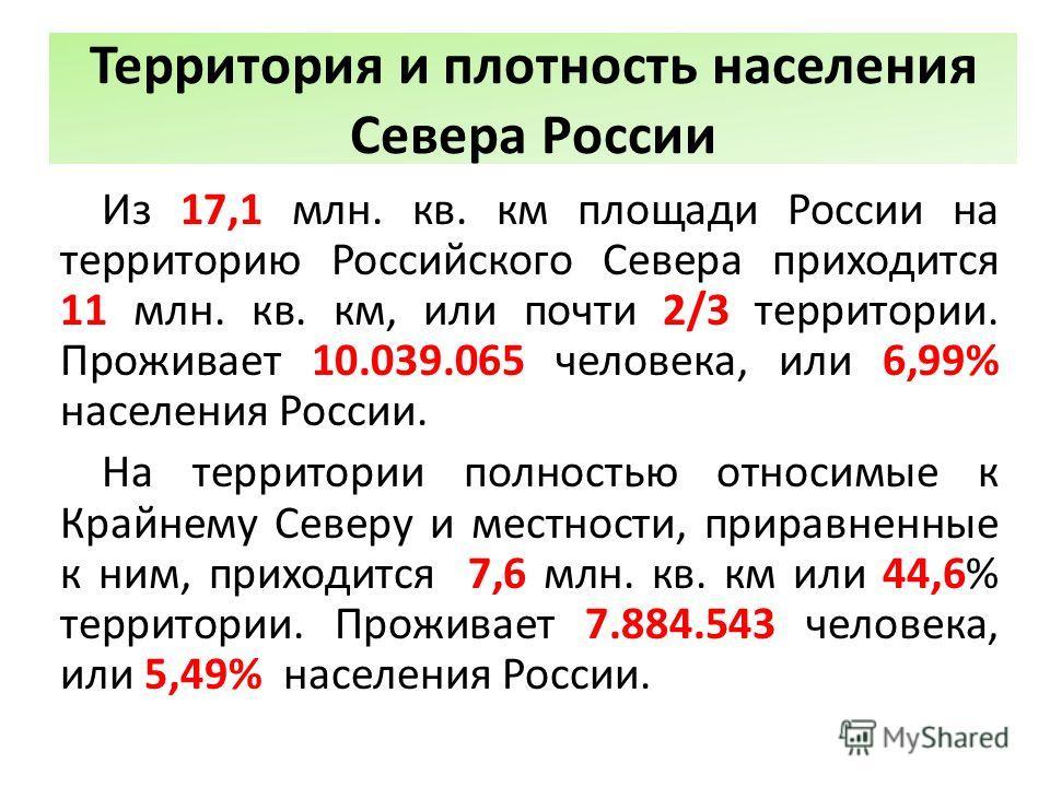 Территория и плотность населения Севера России Из 17,1 млн. кв. км площади России на территорию Российского Севера приходится 11 млн. кв. км, или почти 2/3 территории. Проживает 10.039.065 человека, или 6,99% населения России. На территории полностью