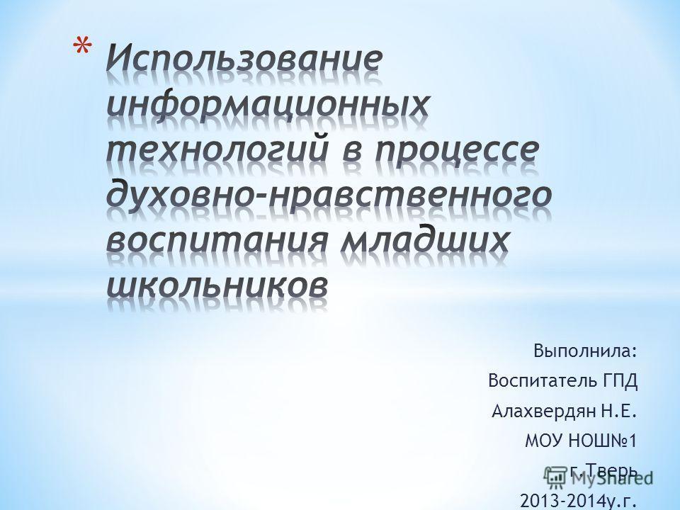 Выполнила: Воспитатель ГПД Алахвердян Н.Е. МОУ НОШ1 г.Тверь 2013-2014 у.г.
