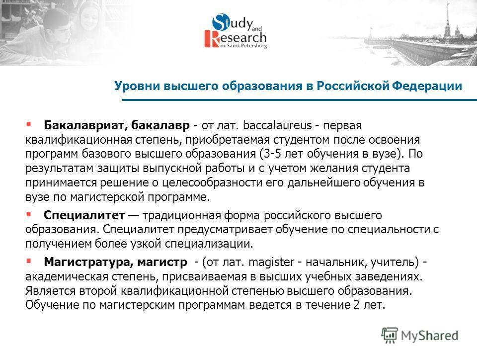 Уровни высшего образования в Российской Федерации Бакалавриат, бакалавр - от лат. baccalaureus - первая квалификационная степень, приобретаемая студентом после освоения программ базового высшего образования (3-5 лет обучения в вузе). По результатам з