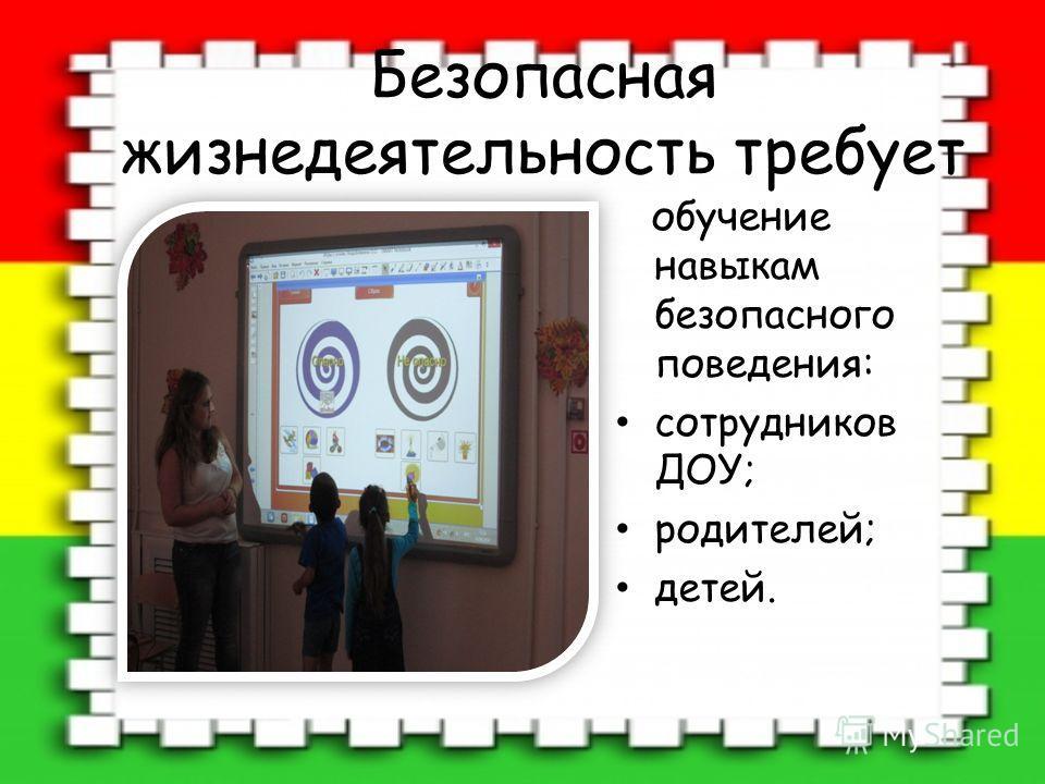 Безопасная жизнедеятельность требует обучение навыкам безопасного поведения: сотрудников ДОУ; родителей; детей.