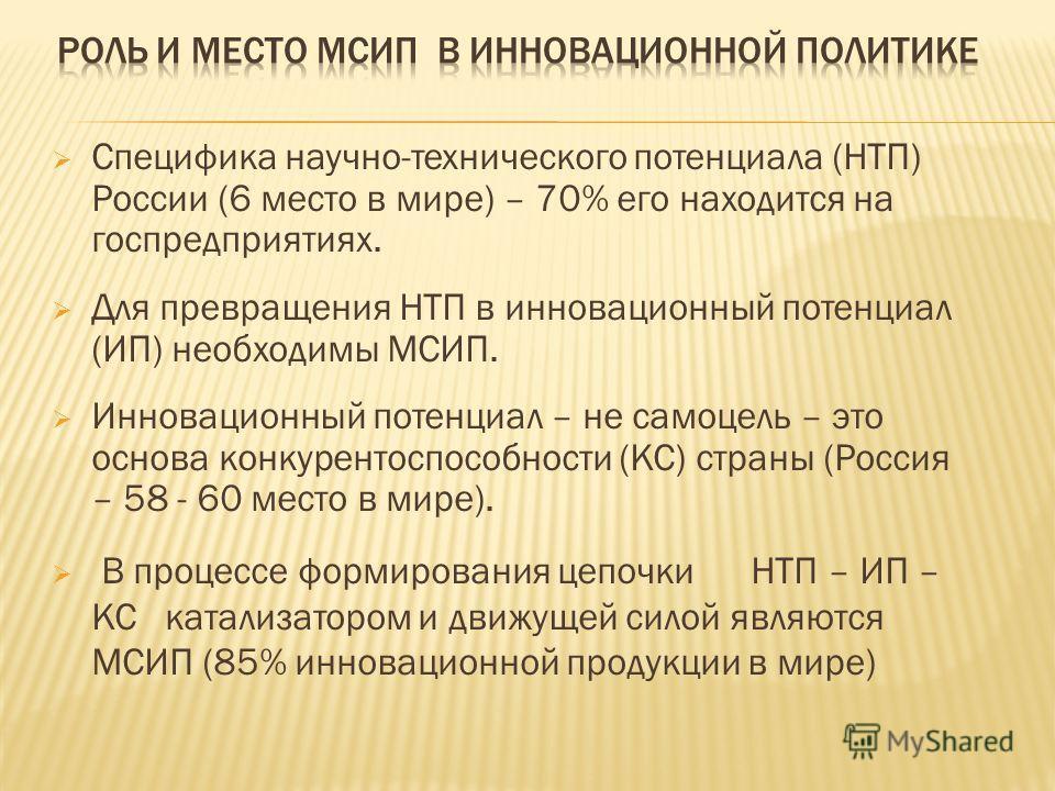 Специфика научно-технического потенциала (НТП) России (6 место в мире) – 70% его находится на госпредприятиях. Для превращения НТП в инновационный потенциал (ИП) необходимы МСИП. Инновационный потенциал – не самоцель – это основа конкурентоспособност
