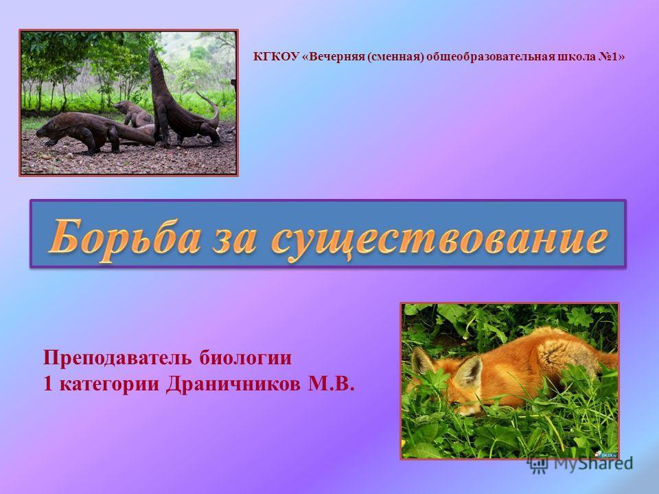 Преподаватель биологии 1 категории Драничников М.В. КГКОУ «Вечерняя (сменная) общеобразовательная школа 1»