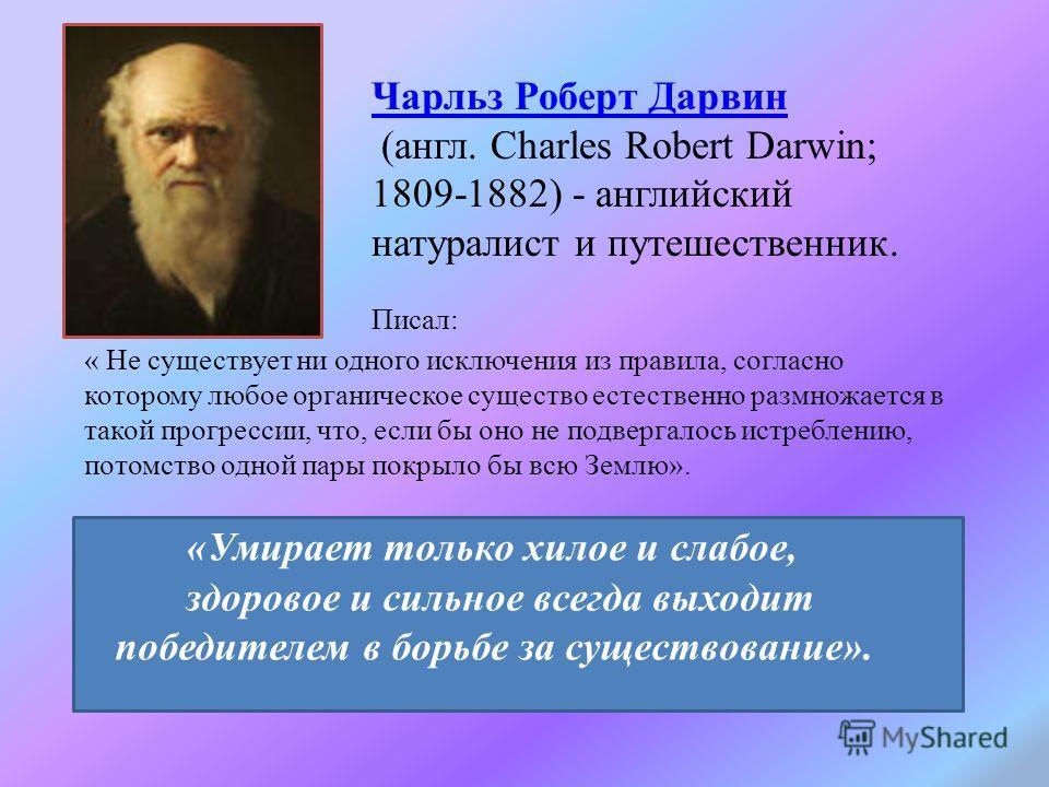 Чарльз Роберт Дарвин (англ. Charles Robert Darwin; 1809-1882) - английский натуралист и путешественник. «Умирает только хилое и слабое, здоровое и сильное всегда выходит победителем в борьбе за существование». « Не существует ни одного исключения из