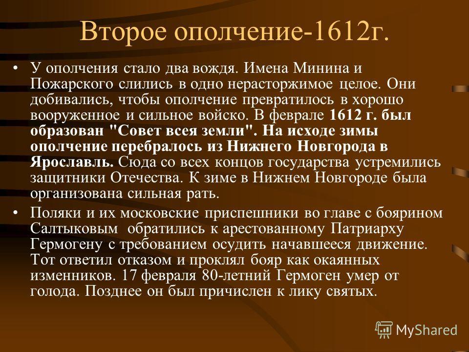 Второе ополчение-1612 г. У ополчения стало два вождя. Имена Минина и Пожарского слились в одно нерасторжимое целое. Они добивались, чтобы ополчение превратилось в хорошо вооруженное и сильное войско. В феврале 1612 г. был образован