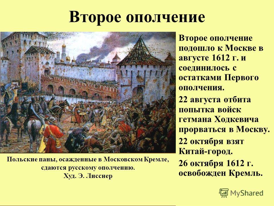 Второе ополчение Второе ополчение подошло к Москве в августе 1612 г. и соединилось с остатками Первого ополчения. 22 августа отбита попытка войск гетмана Ходкевича прорваться в Москву. 22 октября взят Китай-город. 26 октября 1612 г. освобожден Кремль