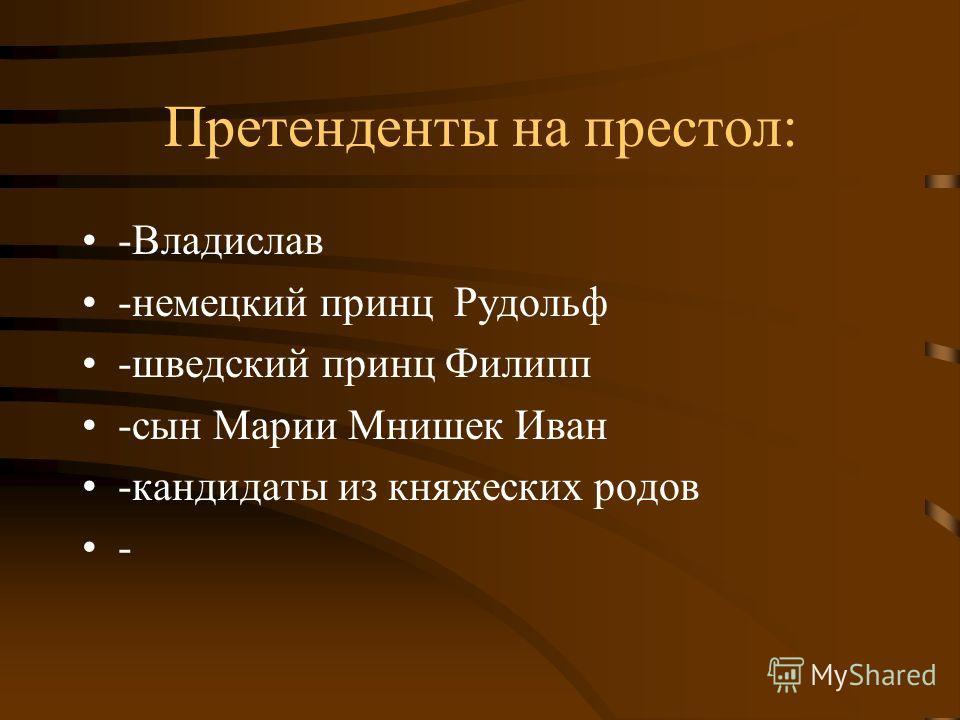 Претенденты на престол: -Владислав -немецкий принц Рудольф -шведский принц Филипп -сын Марии Мнишек Иван -кандидаты из княжеских родов -