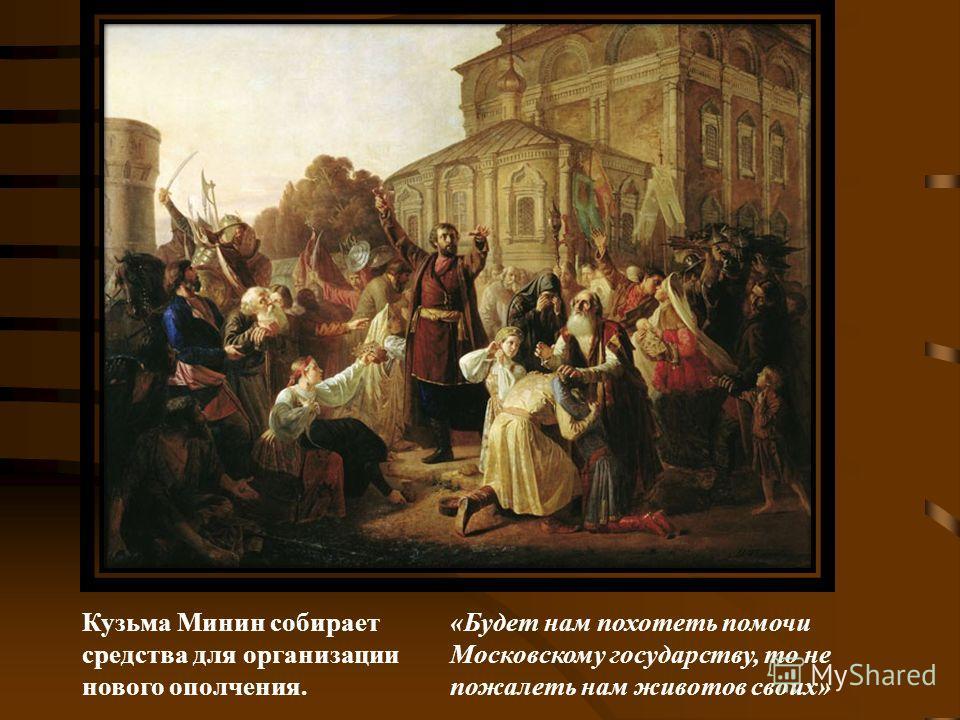 Кузьма Минин собирает средства для организации нового ополчения. «Будет нам похотеть помочи Московскому государству, то не пожалеть нам животов своих»